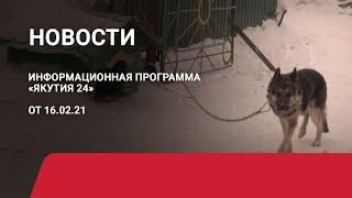 Новостной выпуск в 15:00 от 16.02.21 года. Информационная программа «Якутия 24»