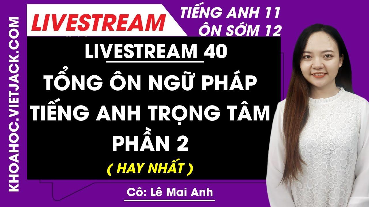 [Livestream 40] Tổng ôn ngữ pháp tiếng Anh trọng tâm phần 2 - Tiếng Anh 11 Ôn sớm 12 - Cô Mai Anh