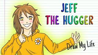 JEFF THE HUGGER Draw My Life