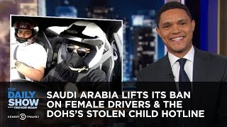 Saudi Arabia Lifts Its Ban on Female Drivers & The DOHS's Stolen Child Hotline | The Daily Show