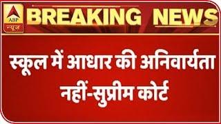 Aadhaar NOT Compulsory For Admission In School: SC | ABP News