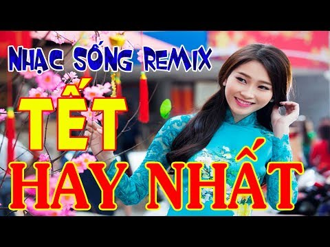 Nhạc Tết Remix 2018 - Nhạc Sống Chào Xuân Cực Bốc - LK Nhạc Xuân Remix Hay Nhất