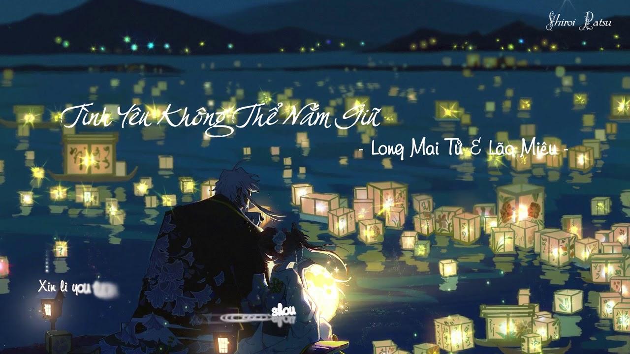 [ Lyrics + Vietsub ] Tình Yêu Không Thể Nắm Giữ - Long Mai Tử x Lão Miêu | Shiroi Patsu