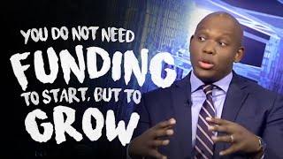 You do not need funding to start, but to grow.
