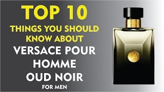 Top 10 Things About: Versace Pour Homme Oud Noir
