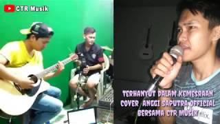 Download TERHANYUT DALAM KEMESRAAN - Anggi Saputra Feat CTR Musik