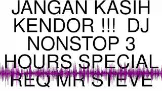 JANGAN KASIH KENDOR !!!  DJ NONSTOP 3 HOURS SPECIAL REQ MR STEVE