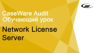 Обучающий урок Network License Server | CaseWare Ukraine