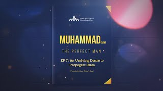 "Muhammad (saw) - the Perfect Man - EP 7 - ""An Undying Desire to Propagate Islam"""