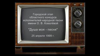 """""""Душа моя - песня!"""" конкурс исполнителей народной песни им О.В. Ковалевой 25 апреля 1999 г."""