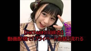 HKT48村川緋杏が「SHOWROOM」でライブ配信後、くつろいだ様子の会話が放...
