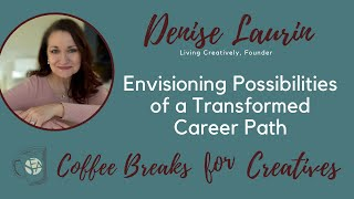 Coffee Breaks for Creatives: Denise Laurin - Envisioning Possibilities of a Transformed Career Path