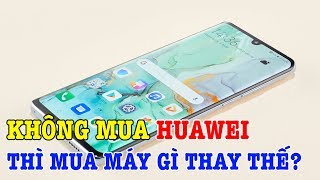 Không mua điện thoại Huawei thì mua điện thoại gì thay thế?