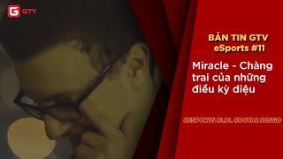 Bản tin GTV eSports số 11  Miracle - Chàng trai của những điều kỳ diệu
