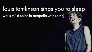 louis tomlinson sings you to sleep (walls + 1d solos in acapella with rain)
