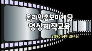 김해여성인력센터 온라인홍보마케팅 전문가 과정 영상제작교…