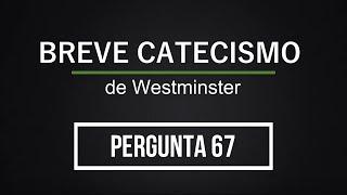 Breve Catecismo - Pergunta 67
