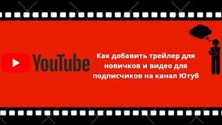 Как добавить трейлер для новичков и видео для подписчиков на канал Ютуб