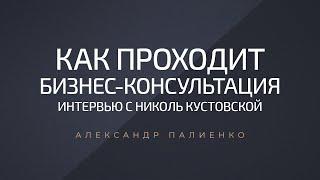 Как проходит бизнес консультация Интервью с Николь Кустовской Александр Палиенко