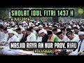 Sholat Idul Fitri 1437 H Masjid Raya An Nur Pekanbaru - Imam Ustadz Istihsan Al Hafidz