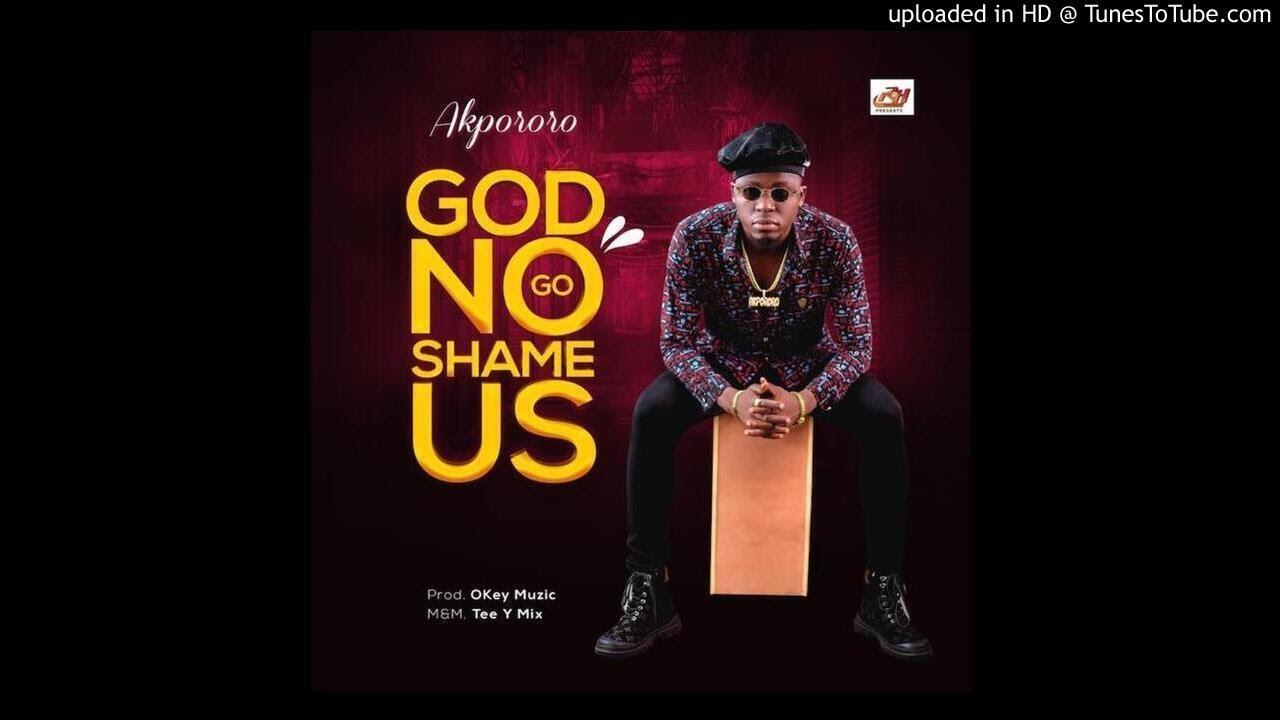 Akpororo – God No Go Shame Us (official Audio)