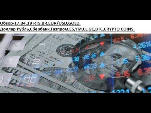 Обзор-17.04.19 RTS,BR,EUR/USD,GOLD, Доллар Рубль,Сбербанк,Газпром,ES,YM,CL,GC,BTC,CRYPTO COINS