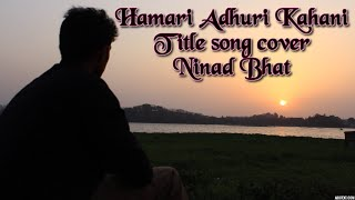 Hamari Adhuri Kahani video song- Arijit Singh | Ninad Bhat | Title song cover