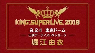 「KING SUPER LIVE 2018」開催記念アーティストメッセージ! 第5弾は堀...