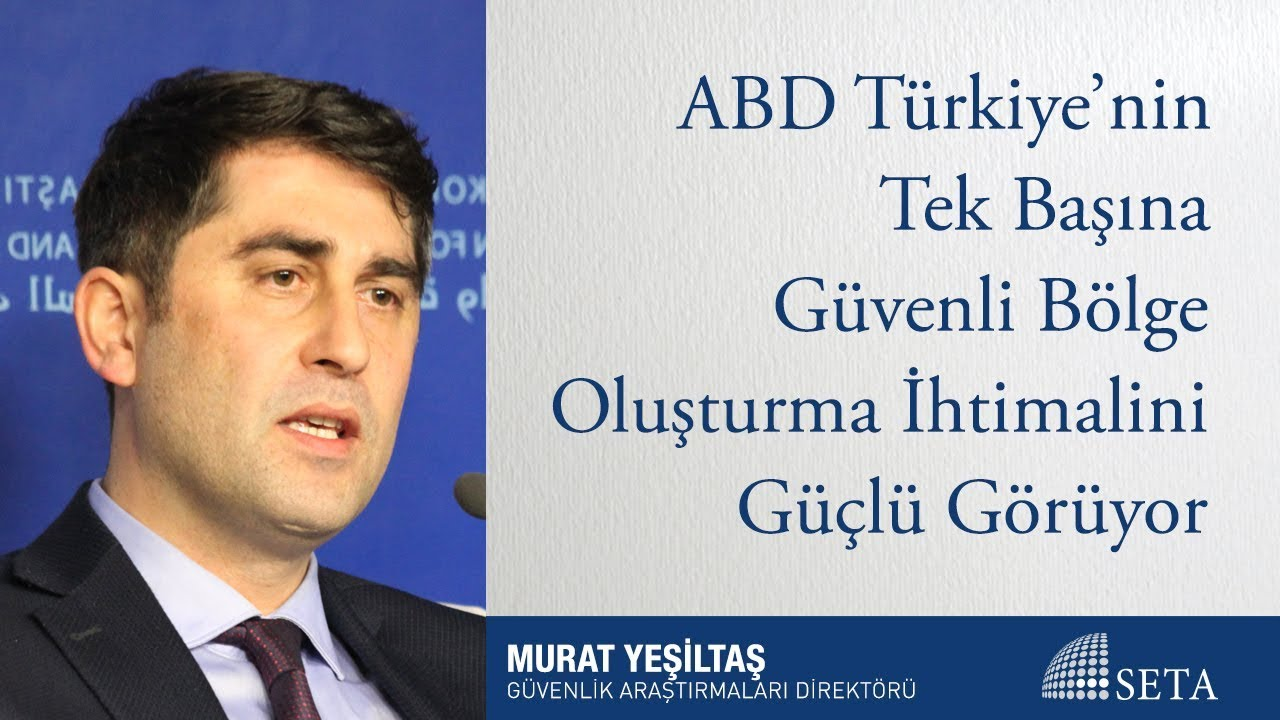 Murat Yeşiltaş | ABD Türkiye'nin Tek Başına Güvenli Bölge Oluşturma İhtimalini Güçlü Görüyor