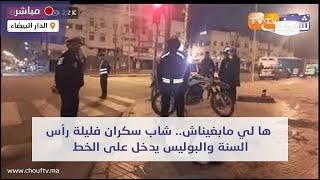 عاجل ومباشرة من الدار البيضاء: ها لي مابغيناش.. شاب سكران فليلة رأس السنة والبوليس يدخل على الخط