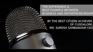 DIFFERENCE&BEST EG BETWEEN BUSINESS/ENTREPRENEURSHIP/BEST CITIZEN ACHIEVER MR. SURESH SAMBANDAM CEO
