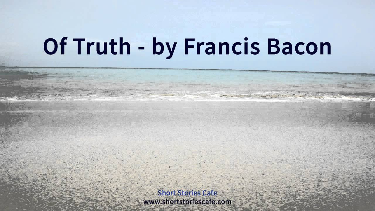 "essay on francis bacon of truth Francis bacon of truth line by line meaning write to score francis bacons  essay ""of truth"" is one of the more famous of his works of prose the essay  begins."