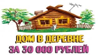 Дом в деревне за 30 000 рублей