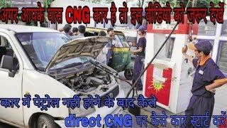 CNG CAR में पेट्रोल खत्म हो जाये तो direct CNG पर कार स्टार्ट करें ।। देखें इस वीडियो में