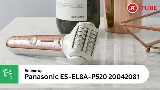 Обзор эпилятора Panasonic ES-EL8A-P520
