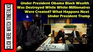 Why was Black Wealth Destroyed Under President Obama? All While White Millionaires Were Created
