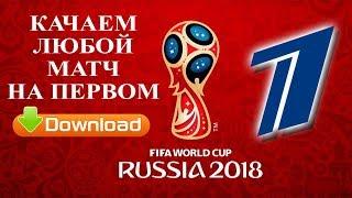 Как скачать футбольный матч ЧМ-2018 с сайта Первого канала
