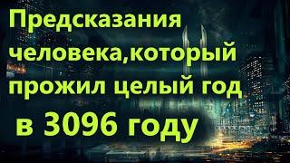 Предсказания человека,который прожил целый год  в 3096 году.Путешествия во времени