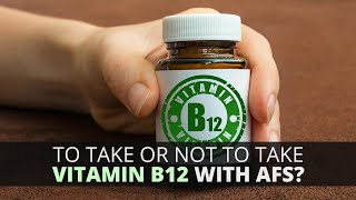 To Take Or Not To Take Vit B12 With AFS?