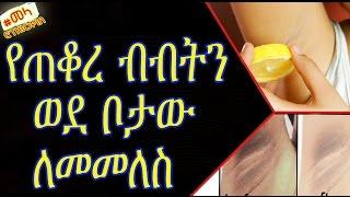 Home Remedies to Lighten Dark Underarms Skin - በቤት ውስጥ የሚሰራ  የጠቆረ ብብትን ወደ ቦታው ለመመለስ የሚረዳ ዘዴ::