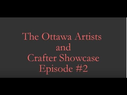 The Ottawa Artists and Crafter Showcase Episode #2