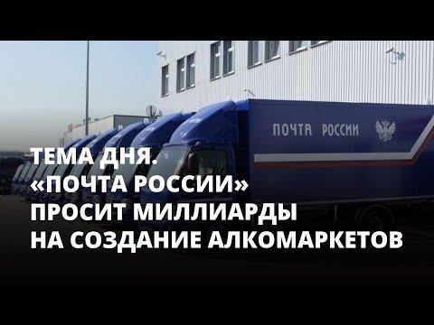 «Почта России» просит 85 миллиардов на создание алкомаркетов. Тема дня