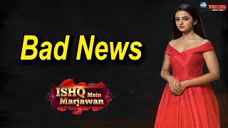 Ishq mein marjawan  A very bad news for helly shah fans