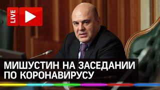 Коронавирус в России Мишустин на заседании координационного совета Прямая трансляция