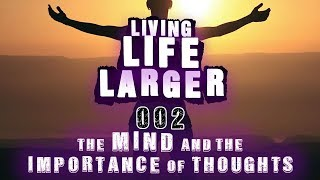 "#002 Living Life Larger - ""The Mind and How Important are our Thoughts?"""