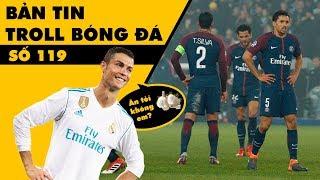 Bản tin Troll Bóng Đá số 119: Bị Ronaldo bón tỏi, PSG ngủm củ tỏi!