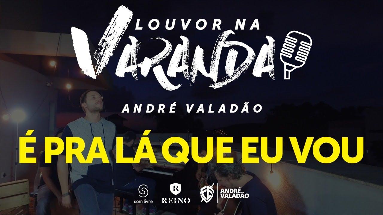 Andre Valadao E Pra La Que Eu Vou 3 Louvor Na Varanda Youtube