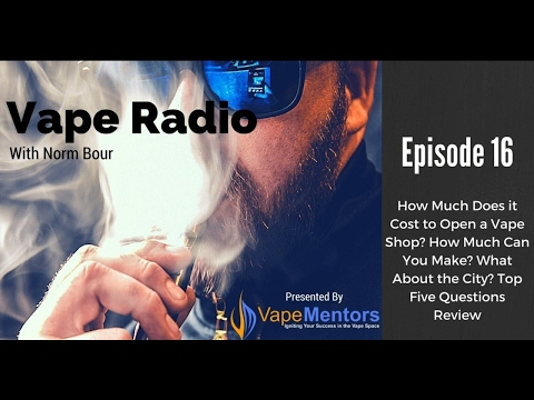 Vape Radio 16: How Much Does it Cost to Open a Vape Shop? How Much Can You Make? What About the City