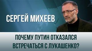 Сергей Михеев   Почему Путин отказался встречаться с Лукашенко?