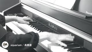 【ピアノ】aquarium / 高橋優(ドラマ「結婚相手は抽選で」主題歌)